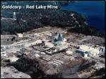 With a renewed interest by established gold producers on grade and low production costs, the Red Lake mining camp in northwestern Ontario continues to garner world attention. The leader in the camp, Goldcorp Inc., is processing ore from its underground mining operation that averages more than 2.0 ounces of gold per ton - unheard of anywhere else in the world for a mine in its size. The area hosts several gold mines, where the combined production and remaining proven resources are more than 30 million ounces of gold. Initial gold production occurred at the Howey mine in 1930, and two mines (Campbell and Red Lake) remain in operation today. The largest mines historically are Placer Dome's Campbell mine (cumulative production and remaining resources of 13 million ounces) (now owned by Goldcorp), Goldcorp's Red Lake (10 million ounces) and Madsen mines (2.5 million ounces). Goldcorp's Red Lake mine lies immediately adjacent to the Campbell mine, and the deposit mined at each are interpreted to be portions of the same ore body. However, the deep High-grade zone of the Red Lake mine continues to be one of the highest-grade deposits in the world.